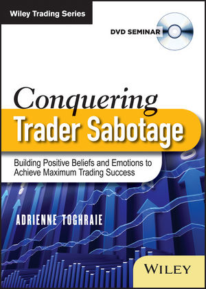 Conquering Trader Sabotage: Building Positive Beliefs and Emotions To Achieve Maximum Trading Success