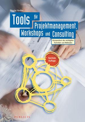Tools für Projektmanagement, Workshops und Consulting: Kompendium der wichtigsten Techniken und Methoden, 6. Auflage