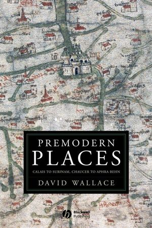 Premodern Places: Calais to Surinam, Chaucer to Aphra Behn (0470777133) cover image