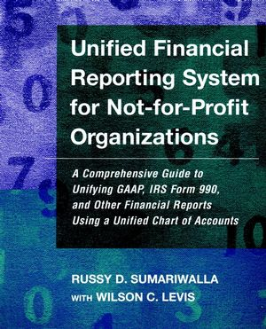 Unified Financial Reporting System for Not-for-Profit Organizations: A Comprehensive Guide to Unifying GAAP, IRS Form 990 and Other Financial Reports Using a Unified Chart of Accounts