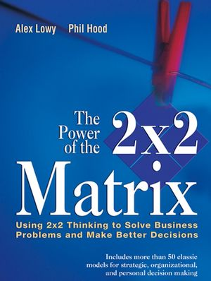 The Power of the 2 x 2 Matrix: Using 2 x 2 Thinking to Solve Business Problems and Make Better Decisions (1118046633) cover image