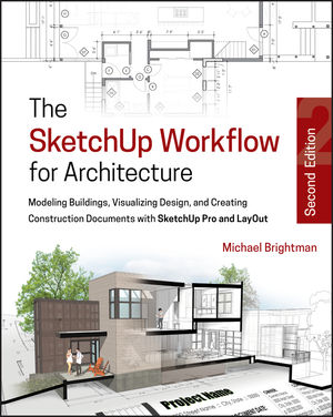 The SketchUp Workflow for Architecture: Modeling Buildings, Visualizing Design, and Creating Construction Documents with SketchUp Pro and LayOut, 2nd Edition