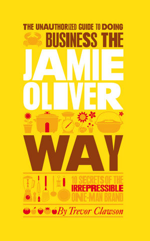 The Unauthorized Guide To Doing Business the Jamie Oliver Way: 10 Secrets of the Irrepressible One-Man Brand (0857080334) cover image