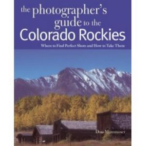 The Photographer's Guide to the Colorado Rockies: Where to Find Perfect Shots and How to Take Them