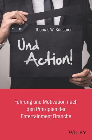Und Action!: Führung und Motivation nach den Prinzipien der Entertainment-Branche