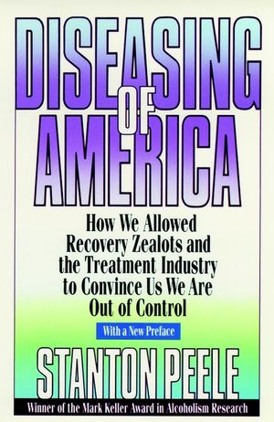 Diseasing of America: How We Allowed Recovery Zealots and the Treatment Industry to Convince Us We Are Out of Control, 1999 Reissued Paper Edition