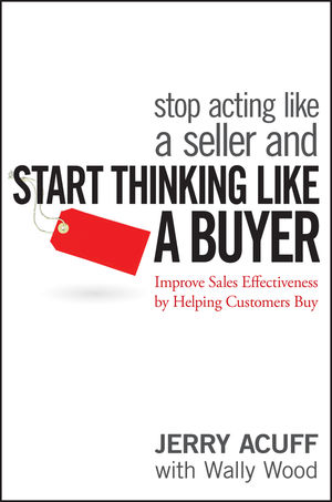 Stop Acting Like a Seller and Start Thinking Like a Buyer: Improve Sales Effectiveness by Helping Customers Buy (1118044835) cover image