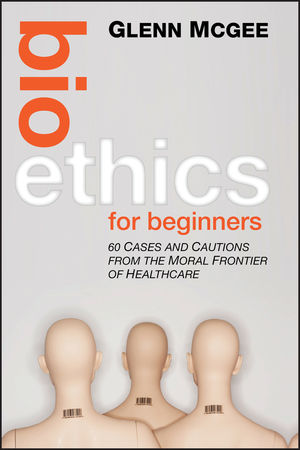 Bioethics for Beginners: 60 Cases and Cautions from the Moral Frontier of Healthcare (1118254635) cover image