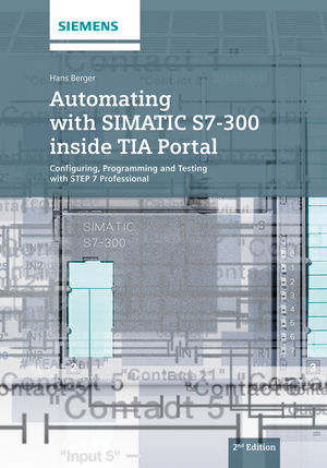 Automating with SIMATIC S7-300 inside TIA Portal: Configuring, Programming and Testing with STEP 7 Professional, 2nd Edition