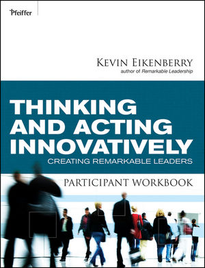 Thinking and Acting Innovatively Participant Workbook: Creating Remarkable Leaders