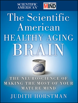 The Scientific American Healthy Aging Brain: The Neuroscience of Making the Most of Your Mature Mind (0470647736) cover image