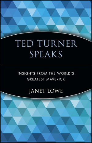 Ted Turner Speaks: Insights from the World's Greatest Maverick