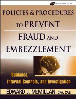 Policies and Procedures to Prevent Fraud and Embezzlement: Guidance, Internal Controls, and Investigation