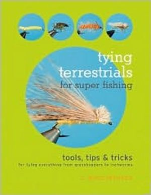 Tying Terrestrials for Super Fishing: Tools, Tricks and Tips for Tying Everything from Grasshoppers to Inchworms