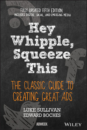 Hey, Whipple, Squeeze This: The Classic Guide to Creating Great Ads, 5th Edition (1119164036) cover image