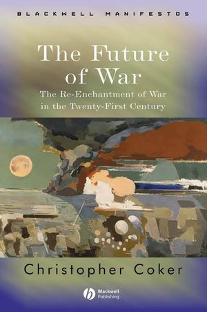 The Future of War: The Re-Enchantment of War in the Twenty-First Century (1405120436) cover image