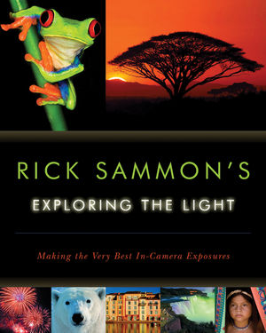 Rick Sammon's Exploring the Light : Making the Very Best In-Camera Exposures
