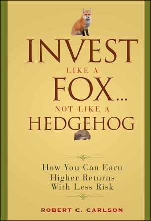 Invest Like a Fox... Not Like a Hedgehog: How You Can Earn Higher Returns With Less Risk