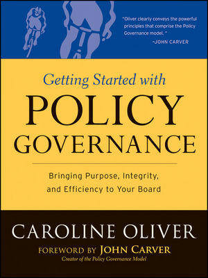 Getting Started with Policy Governance: Bringing Purpose, Integrity and Efficiency to Your Board