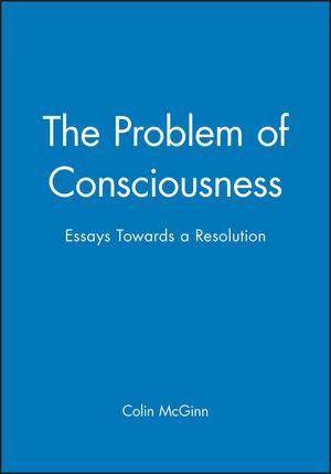 The Problem of Consciousness: Essays Towards a Resolution