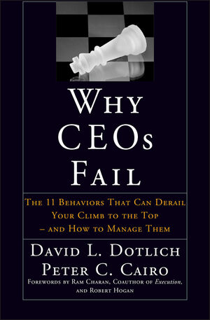 Why CEOs Fail: The 11 Behaviors That Can Derail Your Climb to the Top - And How to Manage Them