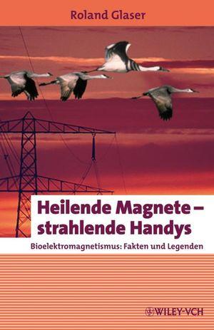 Heilende Magnete - strahlende Handys: Bioelektromagnetismus: Fakten und Legenden