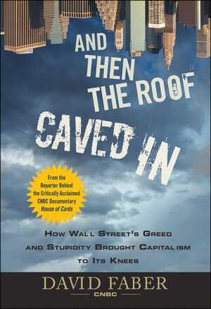 And Then the Roof Caved In: How Wall Street's Greed and Stupidity Brought Capitalism to Its Knees