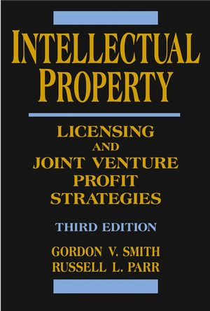 Intellectual Property: Licensing and Joint Venture Profit Strategies, 3rd Edition (0471669938) cover image