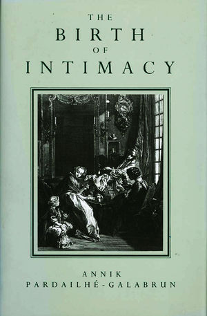 The Birth of Intimacy: Privacy and Domestic Life in Early Modern Paris