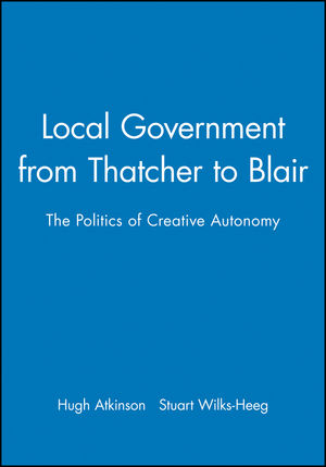 Local Government from Thatcher to Blair: The Politics of Creative Autonomy
