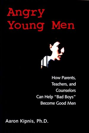 "Angry Young Men: How Parents, Teachers, and Counselors Can Help ""Bad Boys"" Become Good Men (0787960438) cover image"