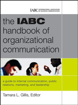 The IABC Handbook of Organizational Communication: A Guide to Internal Communication, Public Relations, Marketing and Leadership