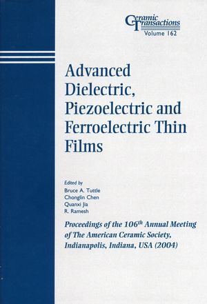 Advanced Dielectric, Piezoelectric and Ferroelectric Thin Films: Proceedings of the 106th Annual Meeting of The American Ceramic Society, Indianapolis, Indiana, USA 2004