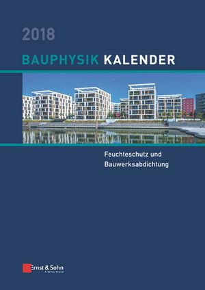Bauphysik Kalender 2018: Schwerpunkt: Feuchteschutz und Bauwerksabdichtung