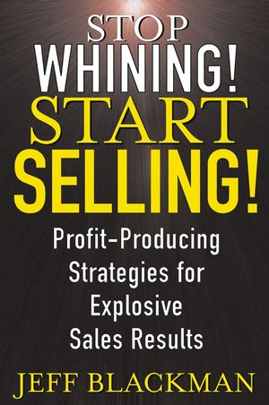 Stop Whining! Start Selling!: Profit-Producing Strategies for Explosive Sales Results