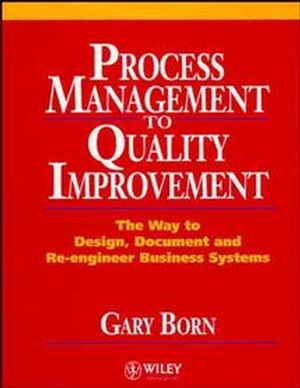 Process Management to Quality Improvement: The Way to Design, Document and Re-engineer Business Systems