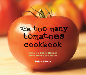The Too Many Tomatoes Cookbook: Classic and Exotic Recipes from Around the World