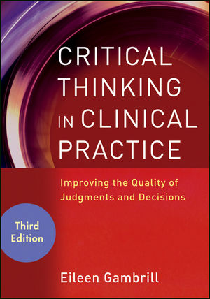 Critical Thinking in Clinical Practice: Improving the Quality of Judgments and Decisions, 3rd Edition (1118217039) cover image