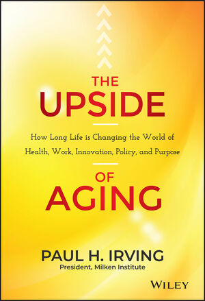 The Upside of Aging: How Long Life Is Changing the World of Health, Work, Innovation, Policy, and Purpose
