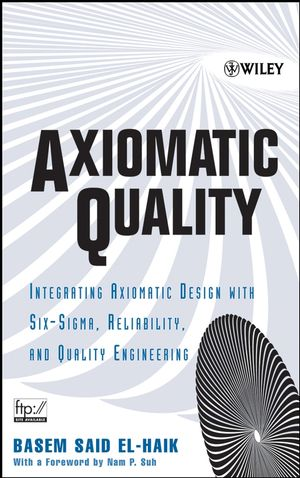 Axiomatic Quality : Integrating Axiomatic Design with Six-Sigma, Reliability, and Quality Engineering