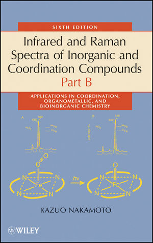 Infrared and Raman Spectra of Inorganic and Coordination Compounds, Part B: Applications in Coordination, Organometallic, and Bioinorganic Chemistry, 6th Edition