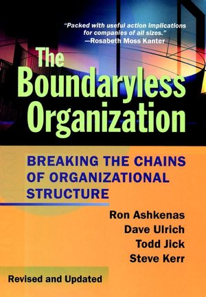 The Boundaryless Organization: Breaking the Chains of Organizational Structure, Revised and Updated