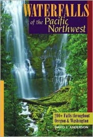 Waterfalls of the Pacific Northwest: 200+ Falls throughout Oregon & Washington