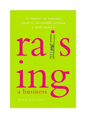 Raising a Business: A Woman's No-nonsense Guide to Successfully Growing a Small Business
