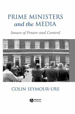 Prime Ministers and the Media: Issues of Power and Control (0470751940) cover image