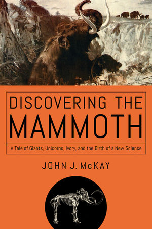 Discovering the Mammoth: A Tale of Giants, Unicorns, Ivory, and the Birth of a New Science