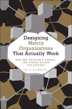 Designing Matrix Organizations that Actually Work: How IBM, Proctor & Gamble and Others Design for Success (0470450541) cover image