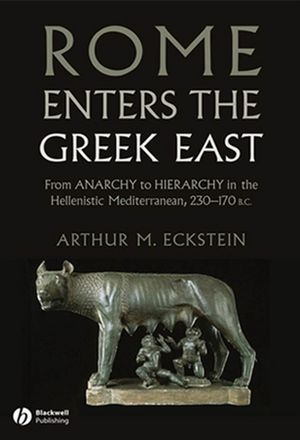 Rome Enters the Greek East: From Anarchy to Hierarchy in the Hellenistic Mediterranean, 230-170 BC (1118293541) cover image