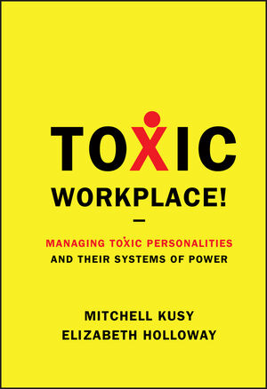 Toxic Workplace!: Managing Toxic Personalities and Their Systems of Power