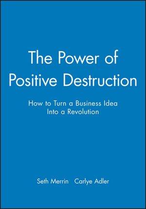 The Power of Positive Destruction: How to Turn a Business Idea Into a Revolution (1119196442) cover image